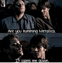 That One Winchester: Ave uov humming Metallica.  t calms me down. That One Winchester