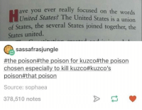 kuzco: ave  you ever rea  United States? The United States is a union  of States, the several States joined together, the  States united  sassafrasjungle  #the poison#the poison for kuzco#the poison  chosen especially to kill kuzco#kuzco's  poison#that poison  Source: sophaea  378,510 notes