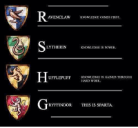 😂  Lady Snape: AVENCLAw KNOWLEDGE COMES FIRST  LYTHERIN  KNOWLEDGE IS POWER.  H  UFFLEPUFF KNOWLEDGE IS GAINED THROUGH  HARD WORK.  RYFFINDOR THIS IS SPARTA. 😂  Lady Snape