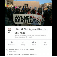 AVENGE  SEATTLE  MAR  UW: All Out Against Fascism  31  and Hate!  Hosted by Greater Seattle IWW General Defense  Committee Local 24 Public  Share  Interested  Going  More  Friday, March 31 at 12 PM 3 PM  Next Week  9 4063 Spokane Ln, Seattle, WA 98105 Seattle Antifa