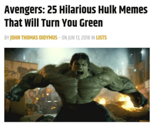 Memes, Hulk, and Avengers: Avengers: 25 Hilarious Hulk Memes  That Will Turn You Green  BY JOHN THOMAS DIDYMUS - ON JUN 13,2018 IN LISTS This entire article is cringe worthy (LINK IN COMMENTS)