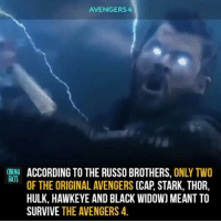 Facts, Memes, and Hulk: AVENGERS 4  ONEMA ACCORDING TO THE RUSSO BROTHERS, ONLY TWO  FACTS  OF THE ORIGINAL AVENGERS (CAP, STARK, THOR,  HULK, HAWKEYE AND BLACK WIDOW) MEANT TO  SURVIVE THE AVENGERS 4 Who do you think it will be? - Follow @cinfacts for more content - - - - Avengers4 AvengersInfinityWar IronMan Thanos CaptainAmerica spiderman thor BlackWidow TonyStark chrisevans RobertDowneyJr