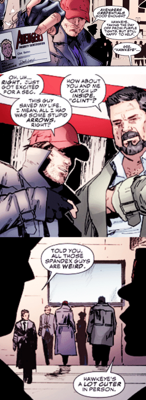 "clintbartons: Gambit #15 : AVENGERS  CREDENTIALS  GOOD ENOUGH?  HAWKEYE  TAKING THE DAY  OFF FROM PURPLE  TIGHTS, BUT STILL  HAPPY TO HELP  AEMAS  PRIORITY IDENTIFICATION  Clint Barton  GEE,  ""HAWKEYE""...  FULL  BECURITY  CLEARANCE  1६   Он, ии...  RIGHT JUST  GOTEXCITEO  FOR A SEC  HOW ABOUT  YOUAND ME  CATCH UP  INSIDE  CLINT  THIS GuY  SAVED MY LIFE.  MEAN, ALL HAP  WAS SOME STUPID  ARROWS  RIGHT?   TOLD YOU.  ALL THOSE  SPANDEX GUYS  ARE WEIRD.  HAWKEYE'S  A LOT CUTER  IN PERSON. clintbartons: Gambit #15"