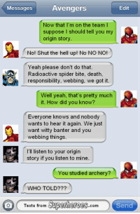 Witty Banter: Avengers  Edit  Messages  Now that I'm on the team l  suppose I should tell you my  origin story  No! Shut the hell up! No NO NO!  Yeah please don't do that  Radioactive spider bite, death,  responsibility, webbing, we got it  Well yeah, that's pretty much  it. How did you know?  Everyone knows and nobody  wants to hear it again. We just  want witty banter and you  webbing things.  I'll listen to your origin  story if you listen to mine  You studied archery?  WHO TOLD?  Superheroes  Send  Texts from  COm