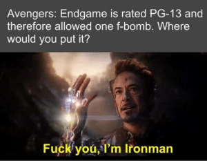 Avengers: Endgame: Avengers: Endgame is rated PG-13 and  therefore allowed one f-bomb. Where  would you put it?  Fuck you, l'm Ironman