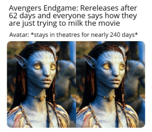 Hmm Seems legit: Avengers Endgame: Rereleases after  62 days and everyone says how they  are just trying to milk the movie  Avatar: *stays in theatres for nearly 240 days* Hmm Seems legit