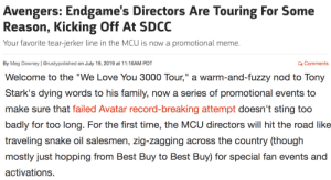 "Best Buy, Family, and Love: Avengers: Endgame's Directors Are Touring For Some  Reason, Kicking Off At SDCC  Your favorite tear-jerker line in the MCU is now a  promotional meme.  By Meg Downey | @rustypolished on July 19, 2019 at 11:16AM PDT  QComments   II  Welcome to the ""We Love You 3000 Tour,"" a warm-and-fuzzy nod to Tony  Stark's dying words to his family, now a series of promotional events to  make sure that failed Avatar record-breaking attempt doesn't sting too  badly for too long. For the first time, the MCU directors will hit the road like  traveling snake oil salesmen, zig-zagging across the country (though  mostly just hopping from Best Buy to Best Buy) for special fan events and  activations. sunfortune:i ghost wrote this article also A Tour?? what the fuck LSKDMFNGBDFHJNFDG"