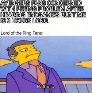 The struggle is real: AVENGERS FANS CONCERNED  WITH PEEING PROBLEM AFTER  HEARING ENDGAME'S RUNTIME  IS3 HOURS LONG.  0  5ID  Lord of the Ring Fans:  Päthetic The struggle is real