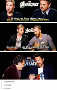 The three different categories of actors.: AVENGERS  HI, I'm Jeremy Renner playing Hawkeye  And I'm Scarlett Johansson and I play Black Widow  AVEN  ACK REE  [Interviewer 3MFm with Chris and Chris this is like a  radio show.  Professionals  Frat buds.  Children The three different categories of actors.