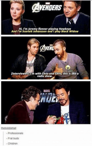 I would *definitely* listen to a Chris and Chris podcast!: AVENGERS  HI,I'm Jeremy Renner playing Hawkeye  And I'm Scarlett Johansson and I play Black Widow  AvEit  ACK REE TY  [Interviewerjm with Chris and Chris, this is like a  radlo show.  MARVEL  thebobblehat  -Professionals  - Frat buds  Children I would *definitely* listen to a Chris and Chris podcast!