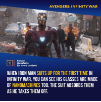 Facts, Iron Man, and Memes: AVENGERS: INFINITY WAR  Follow  acinfacts  for more content  CTS  WHEN IRON MAN SUITS UP FOR THE FIRST TIME IN  INFINITY WAR, YOU CAN SEE HIS GLASSES ARE MADE  OF NANOMACHINES TOO. THE SUIT ABSORBS THEM  AS HE TAKES THEM OFF Wow, I throughly the suitcase suit was impressive, this is whole new level. like how he initially pulls on the two drawstrings on his chest then double taps the storage unit. Your thoughts?⠀ -⠀ Follow @cinfacts for more facts