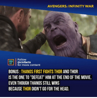 "Facts, Head, and Memes: AVENGERS: INFINITY WAR  Follow  ACTS cinfacts  for more content  BONUS:THANOS FIRST FIGHTS THOR AND THOR  ISTHE ONE TO ""DEFEAT"" HIM AT THE END OF THE MOVIE,  EVEN THOUGH THANOS STILL WINS  BECAUSE THOR DIDN'T GO FOR THE HEAD. Does that mean the Hulks going to kill Thanos? Your thoughts?⠀ -⠀ Follow @cinfacts for more facts"