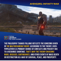 Did you agree with Thanos? Your thoughts about his motivation?⠀ -⠀ Follow @cinfacts for more facts: AVENGERS: INFINITY WAR  Follow  @cinfacts  for more content  ONENA  THE PHILOSOPHY THANOS FOLLOWS REFLECTS THE CONCERNS GIVEN  IN THE MALTHUSIANISM THEORY. ACCORDING TO THE THEORY, OVER  POPULATION IS A PRIMARY SOURCE OF CONFLICTS AND POVERTY DUE  TO A RESOURCE SHORTAGE. THAT'S WHY THE THEORY ENVISIONS  WARS, DISEASES, EARTHQUAKES, AND OTHER EVENTS OF MASS DEATH  OR DESTRUCTION AS A WAY OF SURVIVAL, PEACE, AND PROSPERITY. Did you agree with Thanos? Your thoughts about his motivation?⠀ -⠀ Follow @cinfacts for more facts