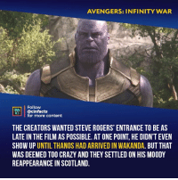 Crazy, Facts, and Memes: AVENGERS: INFINITY WAR  Follow  INEMA  @cinfacts  for more content  THE CREATORS WANTED STEVE ROGERS' ENTRANCE TO BE AS  LATE IN THE FILM AS POSSIBLE. AT ONE POINT, HE DIDN'T EVEN  SHOW UP UNTIL THANOS HAD ARRIVED IN WAKANDA. BUT THA  WAS DEEMED TOO CRAZY AND THEY SETTLED ON HIS MOODY  REAPPEARANCE IN SCOTLAND. I like how in the final battle part when they were trying to stop Thanos from getting to vision, a cap was the only one who went for Thanos twice, after failing once already. just to get that tiny amount more time to save everyone. Your thoughts? -⠀ Follow @cinfacts for more facts