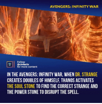Facts, Memes, and Avengers: AVENGERS: INFINITY WAR  Follow  VL@cinfacts  ACTS  for more content  IN THE AVENGERS: INFINITY WAR, WHEN DR. STRANGE  CREATES DOUBLES OF HIMSELF, THANOS ACTIVATES  THE SOUL STONE TO FIND THE CORRECT STRANGE AND  THE POWER STONE TO DISRUPT THE SPELL Upon entering the theater I was afraid that when Thanos got a new stone he'd just get stronger and the stones' names would be empty monikers, so the fact that he actually uses them for their real powers made me quite happy. Your thoughts? - Follow @cinfacts for more facts