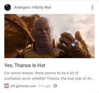 """Fucking, Saw, and True: Avengers: Infinity War  Yes, Thanos ls Hot  For some reason, there seems to be a bit of  confusion as to whether Thanos, the true star of Av...  io9.gizmodo.com 3 hr ago  ί09  io9 <p><a href=""""https://songllama.tumblr.com/post/173970215344/libertarirynn-i-fucking-called-it-the-day-i-saw"""" class=""""tumblr_blog"""">songllama</a>:</p>  <blockquote><p><a href=""""https://libertarirynn.tumblr.com/post/173969896749"""" class=""""tumblr_blog"""">libertarirynn</a>:</p><blockquote><figure class=""""tmblr-full"""" data-orig-width=""""371"""" data-orig-height=""""209"""" data-tumblr-attribution=""""kazenoo:uQXwtClXxMJeE6B_-HmSlQ:Z-B2Un2A2OQCu""""><img src=""""https://78.media.tumblr.com/23761093fc63bb8620a4758e76fc9d7f/tumblr_ob5fw5aIuv1tc8piko1_400.gifv"""" data-orig-width=""""371"""" data-orig-height=""""209""""/></figure></blockquote> <p>I FUCKING CALLED IT THE DAY I SAW INFINITY WAR</p></blockquote>  <p>Is there anything these hornballs don't consider hot?</p>"""