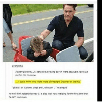 Iron Man, Memes, and Robert Downey Jr.: avengwho  Robert Downey, Ir.consoles a young boy in tears because Iron Man  sn't in his costume  ...I don't know who looks more distraught: Downey or the kid  oh no I let it down, what am I, who am I, I'm a fraud  no no i think robert downey jr. is also just now realizing for the first time that  he isnt iron man