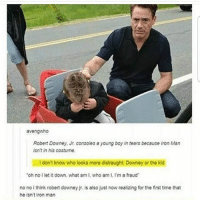 Awwww, follow for more!!!: avengwho  Robert Downey, Jr. consoles a young boy in tears because Iron Man  isnt in his costume  .. I don't know who looks more distraught: Downey or the kid  oh no I let it down, what am I, who am I. I'm a fraud  no no i think robert downey jr. is also just now realizing for the first time that  he isn't iron man Awwww, follow for more!!!