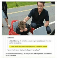 avengwho  Robert Downey, Jr. consoles o young boy in tears because Iron Man  isnt in his costume.  .I don't know who looks more distraught: Downey or the kid  oh no I let it down, what am I, who am I, I'm a fraud  no no i think robert downey jr. is also just now realizing for the first time that  he isnt iron man Awwwww... my ankle is SO itchy rn what do I do -Callie