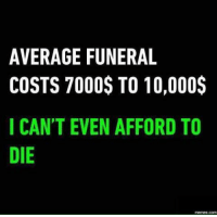 Memes, 🤖, and Aes: AVERAGE FUNERAL  COSTS 7000S TO 10,000$  I CANT EVEN AFFORD TO  DIE  00  OT  OD  L0 R  A1 0  OF  ET A  N$ N  UO E  FO V  E0  G7 E  AS  RT N  ES AE  VOC  AC ID