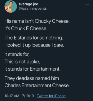 Very interesting work being down on Twitter.: average joe  @jazz_inmypants  LL  His name isn't Chucky Cheese.  It's Chuck E Cheese.  The E stands for something.  I looked it up, because I care.  It stands for,  This is not a joke,  It stands for Entertainment.  They deadass named him  Charles Entertainment Cheese.  10:17 AM 7/19/19 Twitter for iPhone Very interesting work being down on Twitter.