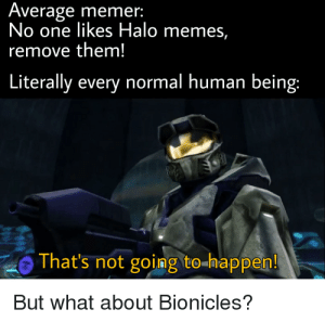 Halo, Love, and Memes: Average memer:  No one likes Halo memes,  remove them!  Literally every normal human being:  That's not going to-happen!  But what about Bionicles? I love Halo but come on