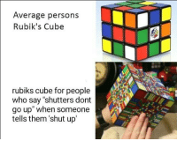 """Meme, Shut Up, and Http: Average persons  Rubik's Cube  rubiks cube for people  who say """"shutters dont  go up"""" when someone  tells them 'shut up <p>New meme format. Invest now via /r/MemeEconomy <a href=""""http://ift.tt/2H9howa"""">http://ift.tt/2H9howa</a></p>"""