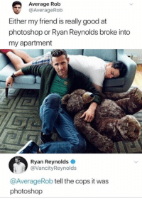 Afternoon Funny Picture Dump 38 Pics: Average Rob  @AverageRob  Either my friend is really good at  photoshop or Ryan Reynolds broke into  my apartment  Ryan Reynolds  @VancityReynolds  @AverageRob tell the cops it was  photoshop Afternoon Funny Picture Dump 38 Pics