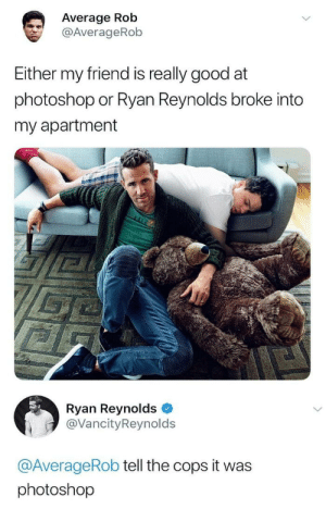 Photoshop, Ryan Reynolds, and Good: Average Rob  @AverageRob  Either my friend is really good at  photoshop or Ryan Reynolds broke into  my apartment  Ryan Reynolds  @VancityReynold:s  @AverageRob tell the cops it was  photoshop