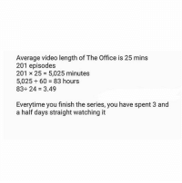 Memes, The Office, and Link: Average video length of The Office is 25 mins  201 episodes  201 × 25 = 5,025 minutes  5,025 ÷ 60 = 83 hours  83÷ 24 = 3.49  Everytime you finish the series, you have spent 3 and  a half days straight watching it swipe right, link in bio, then come save me from wasting so much time WHO HAS THE MOST DAYS??