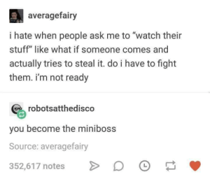 """me irl: averagefairy  i hate when people ask me to """"watch their  stuff"""" like what if someone comes and  actually tries to steal it. do i have to fight  them. i'm not ready  robotsatthedisco  you become the miniboss  Source: averagefairy  352,617 notes D me irl"""