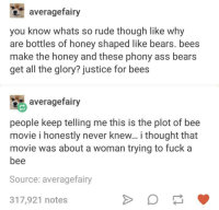 Ass, Bee Movie, and Fucking: averagefairy  you know whats so rude though like why  are bottles of honey shaped like bears. bees  make the honey and these phony ass bears  get all the glory? justice for bees  averagefairy  people keep telling me this is the plot of bee  movie i honestly never knew... i thought that  movie was about a woman trying to fuck a  bee  Source: averagefairy  317,921 notes