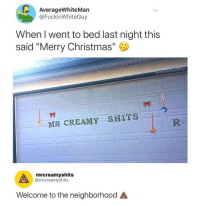 """Christmas, Memes, and New Year's: AverageWhiteMan  @FuckinWhiteGuy  When I went to bed last night this  said """"Merry Christmas""""  @moistbuddha  98  MR CREAMY SHITs。R  mrcreamyshits  @mrcreamyshits  Welcome to the neighborhood <p>And a happy new year via /r/memes <a href=""""http://ift.tt/2kFwvnC"""">http://ift.tt/2kFwvnC</a></p>"""