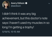 meirl: Avery Edison  @aedison  I didn't think it was any big  achievement, but this doctor's note  says I haven't used my muscles in so  long I'm getting a trophy!  5/19/15, 10:15 AM meirl