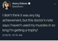 Congratulations!: Avery Edison  @aedisorn  I didn't think it was any big  achievement, but this doctor's note  says I haven't used my muscles in so  long I'm getting a trophy!  5/19/15, 10:15 AM Congratulations!