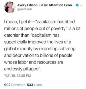 "someonekilljeffbezos:The idea that capitalism brought us out of poverty is also from manipulated statistics. The actual global poverty level is 80%. And that's just extreme poverty. : Avery Edison, Basic Attention Econ.  @aedison  l mean, I get it ""capitalism has lifted  millions of people out of poverty"" is a lot  catchier than ""capitalism has  superficially improved the lives of a  global minority by exporting suffering  and deprivation to billions of people  whose labor and resources are  endlessly pillaged"".  7/21/18, 12:38 PM  902 Retweets 533 Likes someonekilljeffbezos:The idea that capitalism brought us out of poverty is also from manipulated statistics. The actual global poverty level is 80%. And that's just extreme poverty."