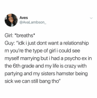 "Crazy, Life, and Memes: Aves  @AvaLambson_  Girl: *breaths*  Guy: ""idk i just dont want a relationship  rn you're the type of girl i could see  myself marrying but i had a psycho ex in  the 6th grade and my life is crazy with  partying and my sisters hamster being  sick we can still bang tho"" I wantfood already"