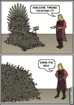 srsfunny:Ikea Makes The Iron Throne: AVESOME THRONE!  I'M BUYING IT!  DAMN YOU  IKEA... srsfunny:Ikea Makes The Iron Throne