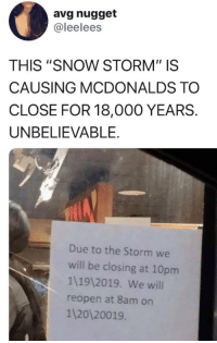 "McDonalds, Snow, and Time: avg nugget  @leelees  THIS ""SNOW STORM"" IS  CAUSING MCDONALDS TO  CLOSE FOR 18,000 YEARS.  UNBELIEVABLE.  Due to the Storm we  will be closing at 10pm  1119 2019. We will  reopen at 8am on  1 20120019 Modern scientists bury a long term time capsule (2019)"