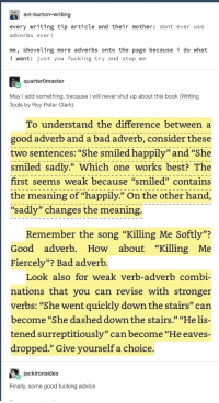 "Adverbs: avi-burton-writing  every writing tip article and their mother: dont ever use  adverbs ever!  me, shoveling more adverbs onto the page because i do what  i want: just you fucking try and stop me  quarterOmaster  May I add something, because I will never shut up about this book (Writing  Tools by Roy Peter Clark):  To understand the difference between a  good adverb and a bad adverb, consider these  two sentences: ""She smiled happily"" and""She  smiled sadly."" Which one works best? The  first seems weak because ""smiled"" contains  the meaning of ""happily."" On the other hand  sadly"" changes the meaning.  na adveni) pilye rhe  n the  Remember the song ""Killing Me Softly""?  Good adverb. How about ""Killing Me  Fiercely""? Bad adverb.  0D  Look also for weak verb-adverb combi-  nations that you can revise with stronger  verbs: ""She went quickly down the stairs"" can  become ""She dashed down the stairs."" ""He lis-  tened surreptitiously"" can become ""He eaves-  dropped."" Give vourself a choice.  jackironsides  Finally, some good fucking advice Adverbs"