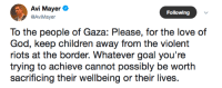 """Children, God, and Love: Avi Mayer  Following  @AviMayer  To the people of Gaza: Please, for the love of  God, keep children away from the violent  riots at the border. Whatever goal you're  trying to achieve cannot possibly be worth  sacrificing their wellbeing or their lives <p><a href=""""http://angrybell.tumblr.com/post/173913055737/amen"""" class=""""tumblr_blog"""">angrybell</a>:</p> <blockquote><p>Amen</p></blockquote>"""