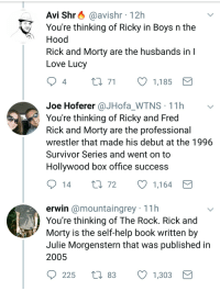 Survivor Series: Avi Shr @avishr 12h  You're thinking of Ricky in Bovs n the  Hood  Rick and Morty are the husbands in  Love Lucy  0 7  1,185  4  Joe Hoferer @JHofa_WTNS 11h  You're thinking of Ricky and Fred  Rick and Morty are the professional  wrestler that made his debut at the 1996  Survivor Series and went on to  Hollvwood box office success  0 72  1,164  erwin @mountaingrey 11h  You're thinking of The Rock. Rick and  Morty is the self-help book written by  Julie Morgenstern that was published in  2005  225 t 83  1,303