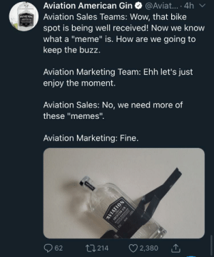 """Oh boy, Gin memes really help with the underage drinking: Aviation American Gin O @Aviat... · 4h v  Aviation Sales Teams: Wow, that bike  spot is being well received! Now we know  what a """"meme"""" is. How are we going to  keep the buzz.  AVIATION  AMERICAN N  Aviation Marketing Team: Ehh let's just  enjoy the moment.  Aviation Sales: No, we need more of  these """"memes"""".  Aviation Marketing: Fine.  ATION  042  62  27214  2,380 1  AVIATION  AMERICAN GIN  LEO Oh boy, Gin memes really help with the underage drinking"""