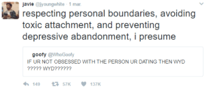 Be like him.: avie @iyoungwhite 1 mar  respecting personal boundaries, avoiding  toxic attachment, and preventing  depressive abandonment, i presume  goofy @WhoGoofy  F UR NOT OBSESSED WITH THE PERSON UR DATING THEN WYD  ????? WYD?????? Be like him.
