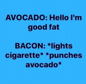 punches: AVOCADO: Hello I'm  good fat  BACON: *lights  cigarette* *punches  avocado*