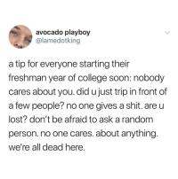 College, Funny, and Memes: avocado playboy  @lamedotking  a tip for everyone starting their  freshman year of college soon: nobody  cares about you. did u just trip in front of  a few people? no one gives a shit. are u  lost? don't be afraid to ask a random  person. no one cares. about anything  We're all dead nere Funny Memes. Updated Daily! ⇢ FunnyJoke.tumblr.com 😀