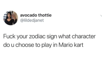 zodiac sign: avocado thottie  @lildedjanet  Fuck your zodiac sign what character  do u choose to play in Mario kart