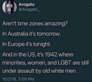 Time zones are amazing: Avogato  @Avogatoー  Aren't time zones amazing?  In Australia it's tomorrow  In Europe it's tonight.  And in the US, it's 1942 where  minorities, women, and LGBT are still  under assault by old white mern.  10/2/18, 3:08 PM Time zones are amazing