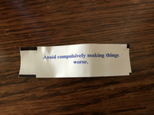 I feel strangely targeted by my fortune cookie.: Avoid compulsively making things  worse. I feel strangely targeted by my fortune cookie.
