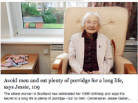 """Advice, Birthday, and Life: Avoid men and eat plenty of porridge for a long life  says Jessie, 109  The oldest woman in Scotland has celebrated her 109th birthday and says the  secret to a long life is plenty of porridge but no men. Centenarian Jessie Gallan, <p><a class=""""tumblr_blog"""" href=""""http://vonmunsterr.tumblr.com/post/108631524262"""" target=""""_blank"""">vonmunsterr</a>:</p> <blockquote> <p>good advice</p> </blockquote>"""